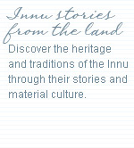 Innu stories from the land. Discover the heritage and traditions of the Innu through their stories and material culture.